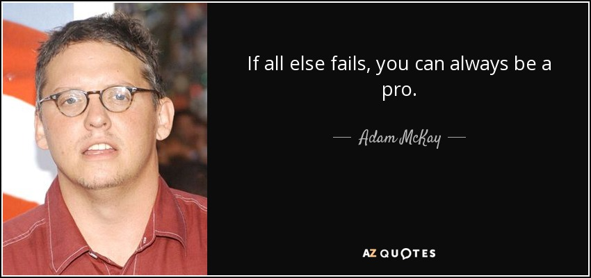 If all else fails, you can always be a pro. - Adam McKay