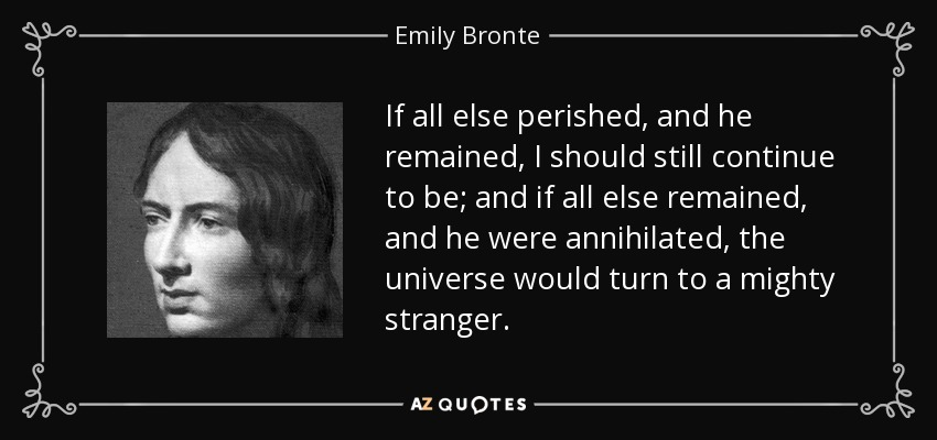 If all else perished, and he remained, I should still continue to be; and if all else remained, and he were annihilated, the universe would turn to a mighty stranger. - Emily Bronte