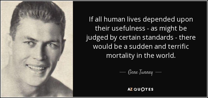 If all human lives depended upon their usefulness - as might be judged by certain standards - there would be a sudden and terrific mortality in the world. - Gene Tunney