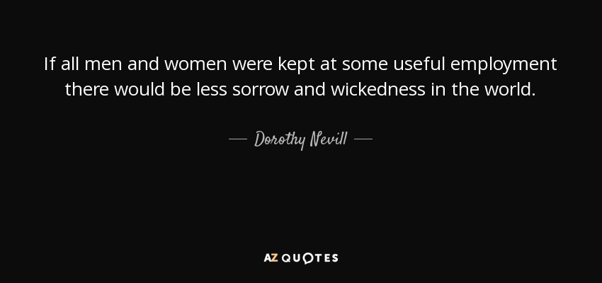 If all men and women were kept at some useful employment there would be less sorrow and wickedness in the world. - Dorothy Nevill