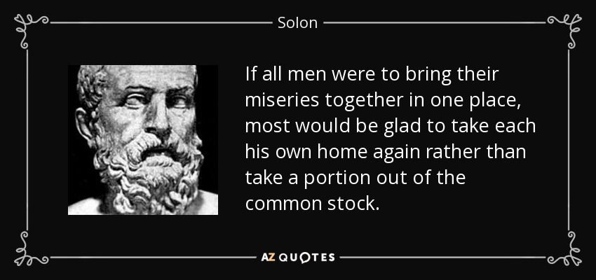 If all men were to bring their miseries together in one place, most would be glad to take each his own home again rather than take a portion out of the common stock. - Solon