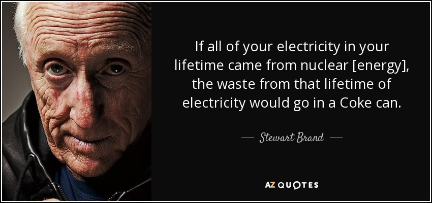 If all of your electricity in your lifetime came from nuclear [energy], the waste from that lifetime of electricity would go in a Coke can. - Stewart Brand