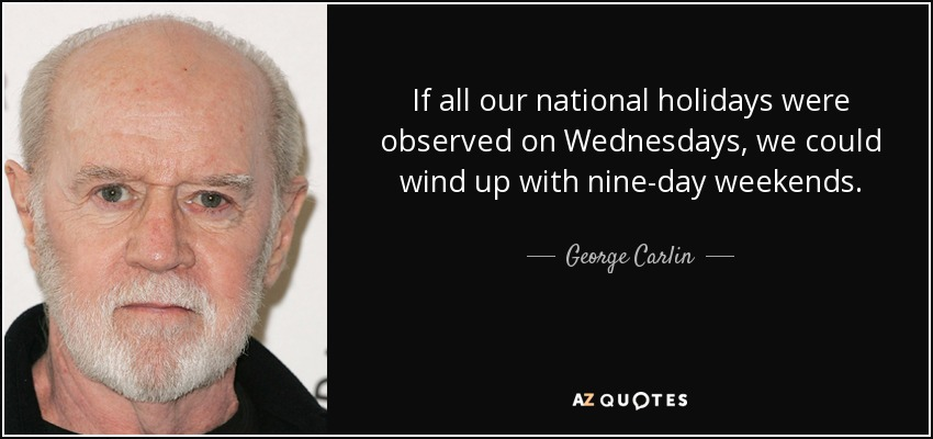 If all our national holidays were observed on Wednesdays, we could wind up with nine-day weekends. - George Carlin