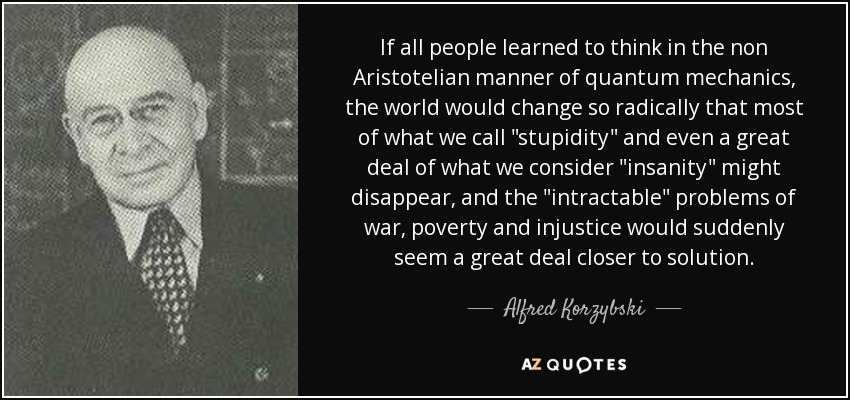 If all people learned to think in the non Aristotelian manner of quantum mechanics, the world would change so radically that most of what we call