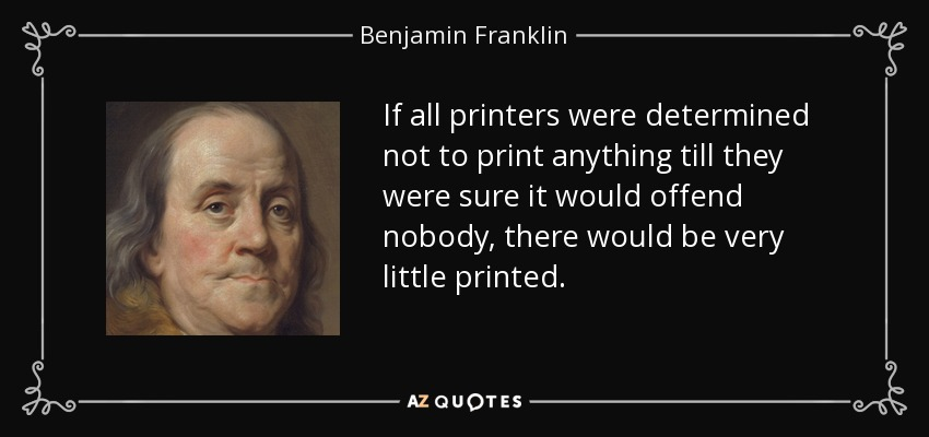 If all printers were determined not to print anything till they were sure it would offend nobody, there would be very little printed. - Benjamin Franklin