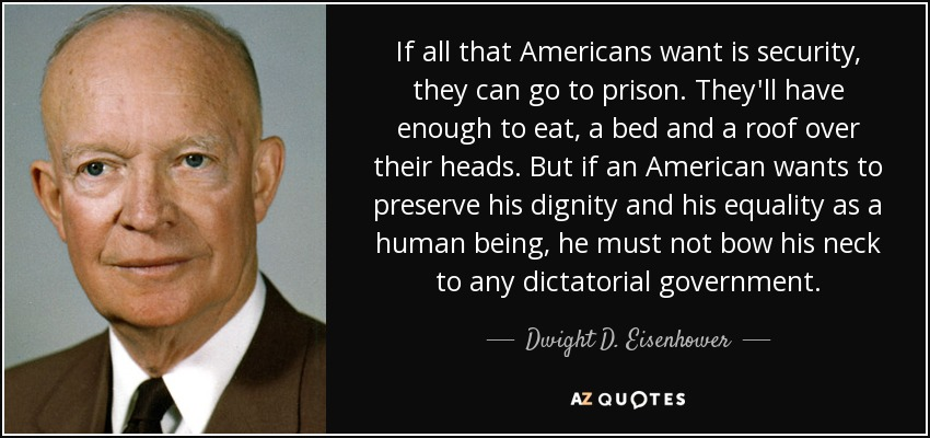 If all that Americans want is security, they can go to prison. They'll have enough to eat, a bed and a roof over their heads. But if an American wants to preserve his dignity and his equality as a human being, he must not bow his neck to any dictatorial government. - Dwight D. Eisenhower