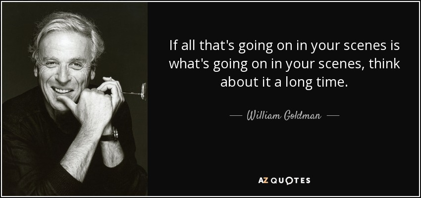 If all that's going on in your scenes is what's going on in your scenes, think about it a long time. - William Goldman