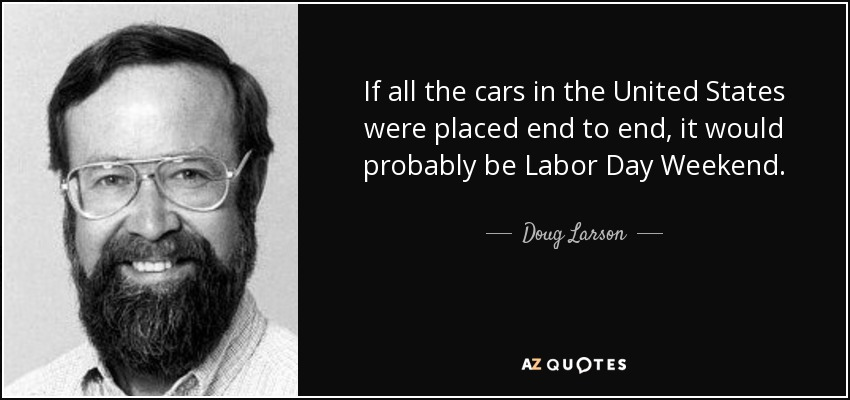 If all the cars in the United States were placed end to end, it would probably be Labor Day Weekend. - Doug Larson