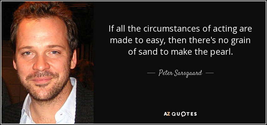 If all the circumstances of acting are made to easy, then there's no grain of sand to make the pearl. - Peter Sarsgaard