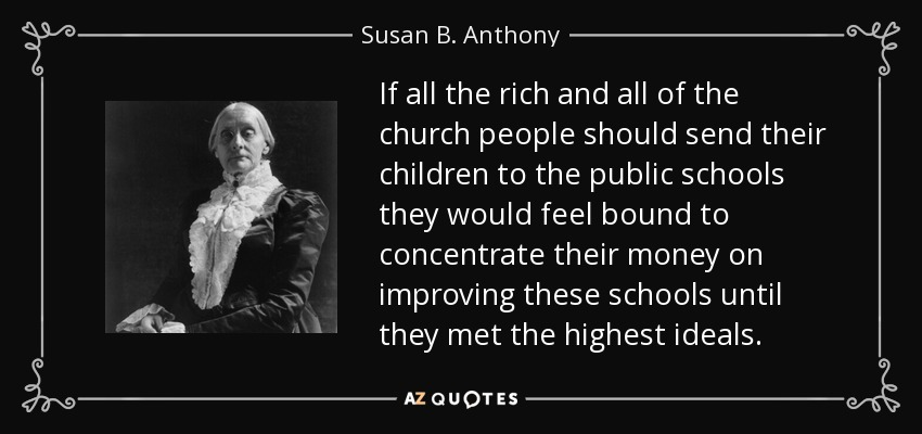 If all the rich and all of the church people should send their children to the public schools they would feel bound to concentrate their money on improving these schools until they met the highest ideals. - Susan B. Anthony
