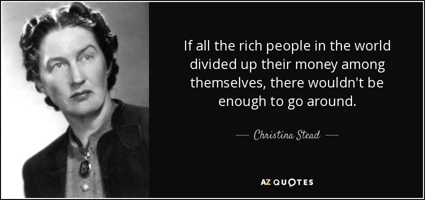 If all the rich people in the world divided up their money among themselves, there wouldn't be enough to go around. - Christina Stead