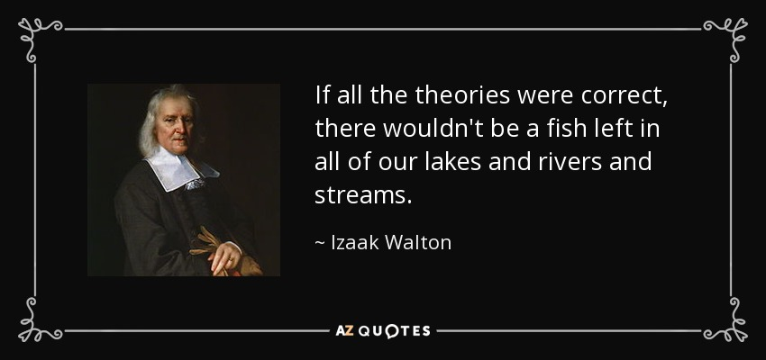 If all the theories were correct, there wouldn't be a fish left in all of our lakes and rivers and streams. - Izaak Walton