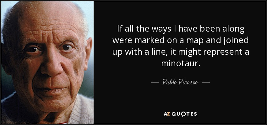 If all the ways I have been along were marked on a map and joined up with a line, it might represent a minotaur. - Pablo Picasso