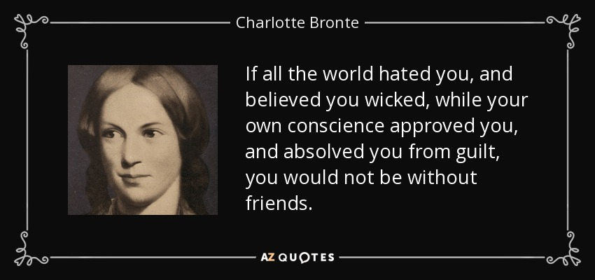 If all the world hated you, and believed you wicked, while your own conscience approved you, and absolved you from guilt, you would not be without friends. - Charlotte Bronte