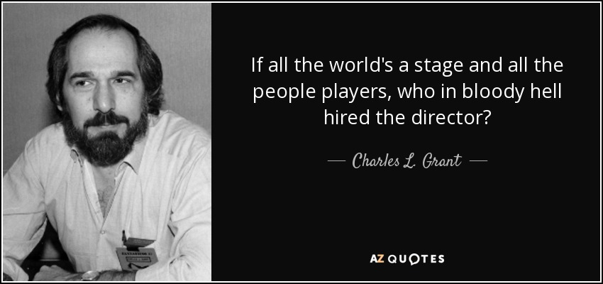 If all the world's a stage and all the people players, who in bloody hell hired the director? - Charles L. Grant