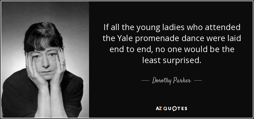 If all the young ladies who attended the Yale promenade dance were laid end to end, no one would be the least surprised. - Dorothy Parker