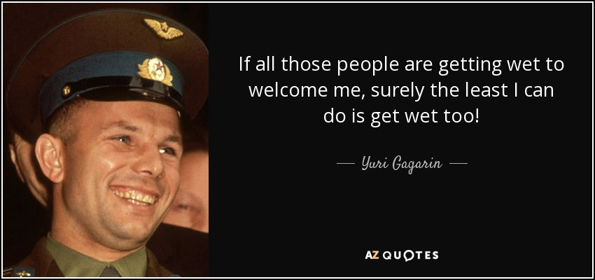 Yuri Gagarin Quote If All Those People Are Getting Wet To Welcome