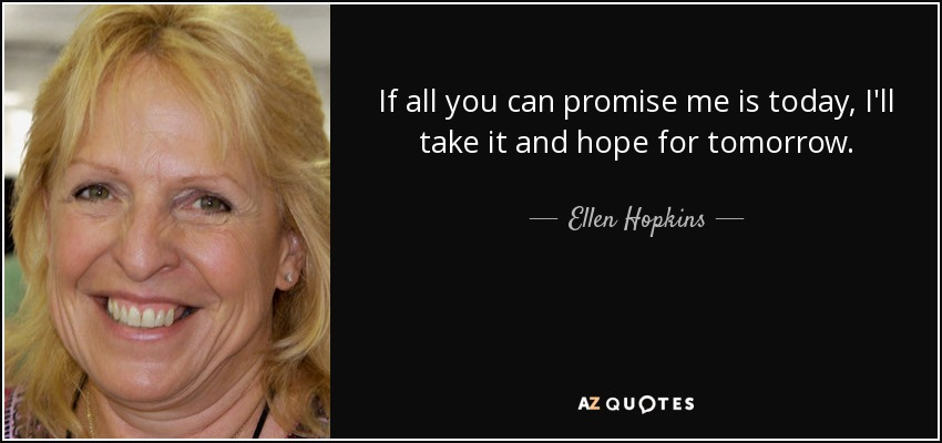 If all you can promise me is today, I'll take it and hope for tomorrow. - Ellen Hopkins