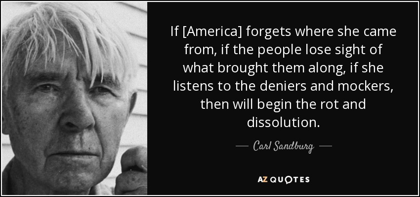 If [America] forgets where she came from, if the people lose sight of what brought them along, if she listens to the deniers and mockers, then will begin the rot and dissolution. - Carl Sandburg
