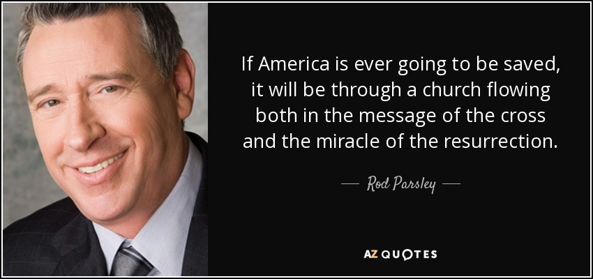 If America is ever going to be saved, it will be through a church flowing both in the message of the cross and the miracle of the resurrection. - Rod Parsley
