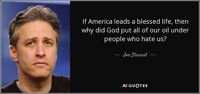 If America leads a blessed life, then why did God put all of our oil under people who hate us? - Jon Stewart