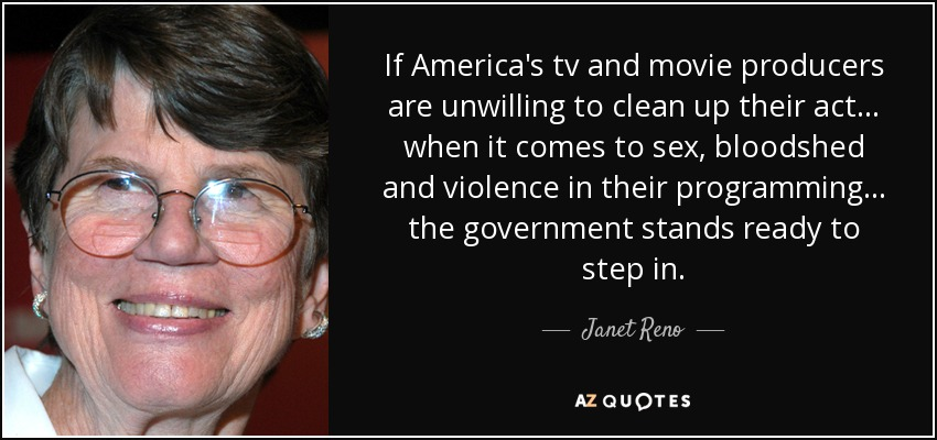 If America's tv and movie producers are unwilling to clean up their act... when it comes to sex, bloodshed and violence in their programming... the government stands ready to step in. - Janet Reno