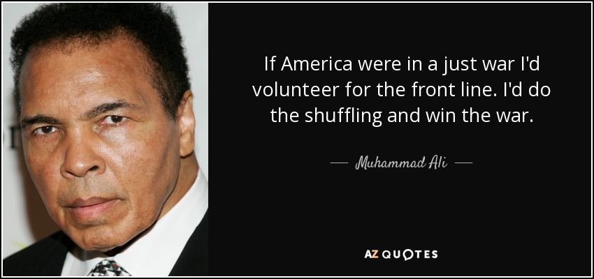 If America were in a just war I'd volunteer for the front line. I'd do the shuffling and win the war. - Muhammad Ali