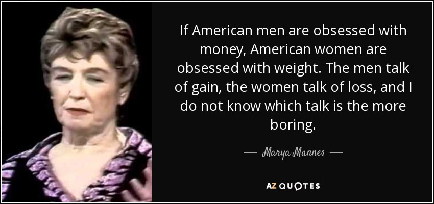 If American men are obsessed with money, American women are obsessed with weight. The men talk of gain, the women talk of loss, and I do not know which talk is the more boring. - Marya Mannes