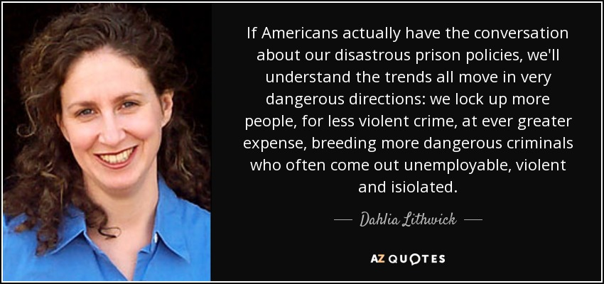If Americans actually have the conversation about our disastrous prison policies, we'll understand the trends all move in very dangerous directions: we lock up more people, for less violent crime, at ever greater expense, breeding more dangerous criminals who often come out unemployable, violent and isiolated. - Dahlia Lithwick