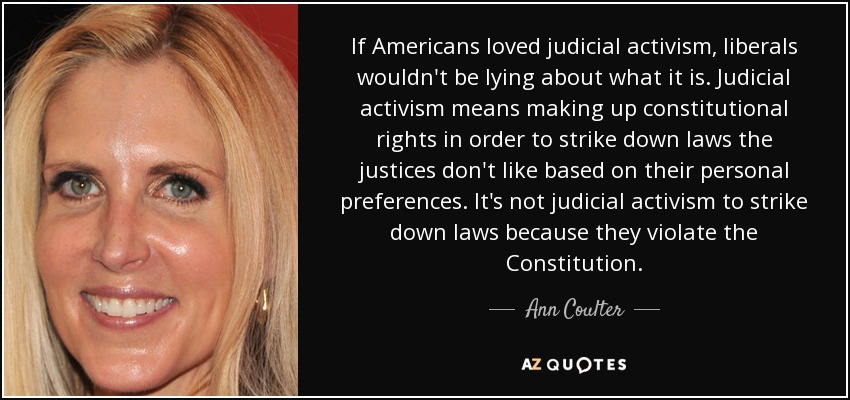If Americans loved judicial activism, liberals wouldn't be lying about what it is. Judicial activism means making up constitutional rights in order to strike down laws the justices don't like based on their personal preferences. It's not judicial activism to strike down laws because they violate the Constitution. - Ann Coulter