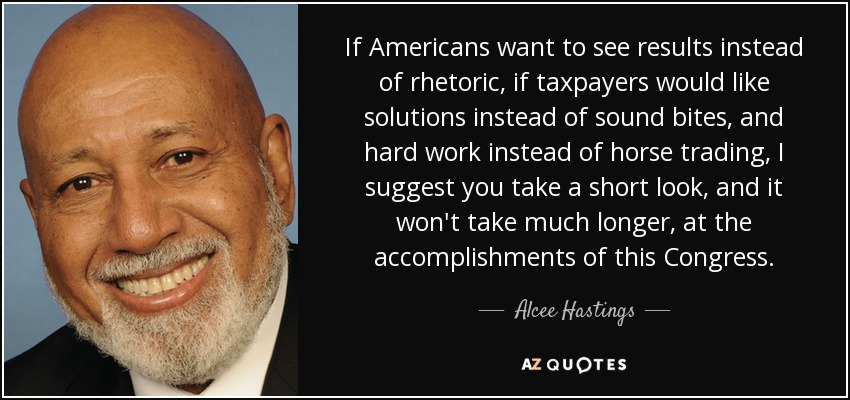 If Americans want to see results instead of rhetoric, if taxpayers would like solutions instead of sound bites, and hard work instead of horse trading, I suggest you take a short look, and it won't take much longer, at the accomplishments of this Congress. - Alcee Hastings