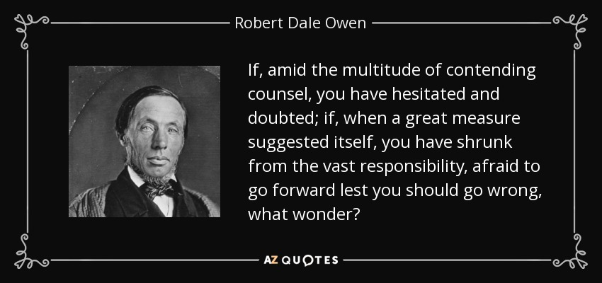If, amid the multitude of contending counsel, you have hesitated and doubted; if, when a great measure suggested itself, you have shrunk from the vast responsibility, afraid to go forward lest you should go wrong, what wonder? - Robert Dale Owen