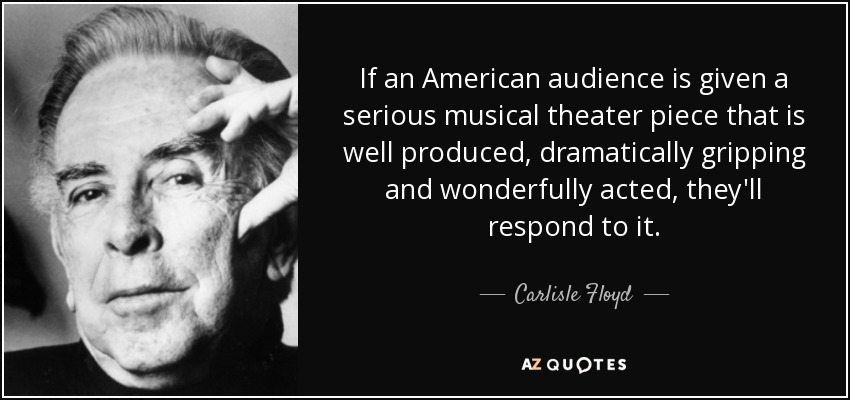 If an American audience is given a serious musical theater piece that is well produced, dramatically gripping and wonderfully acted, they'll respond to it. - Carlisle Floyd
