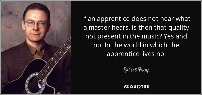 If an apprentice does not hear what a master hears, is then that quality not present in the music? Yes and no. In the world in which the apprentice lives no. - Robert Fripp