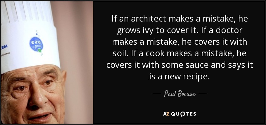 If an architect makes a mistake, he grows ivy to cover it. If a doctor makes a mistake, he covers it with soil. If a cook makes a mistake, he covers it with some sauce and says it is a new recipe. - Paul Bocuse