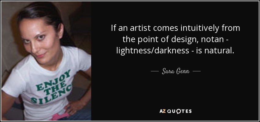 If an artist comes intuitively from the point of design, notan - lightness/darkness - is natural. - Sara Genn
