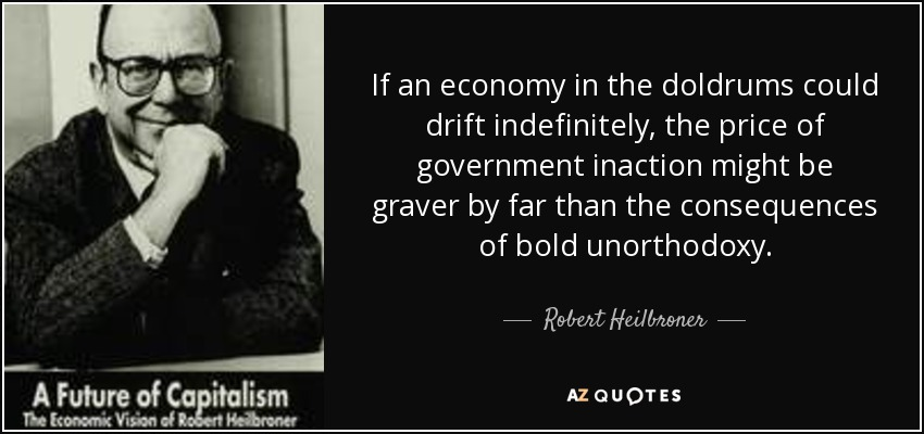 If an economy in the doldrums could drift indefinitely, the price of government inaction might be graver by far than the consequences of bold unorthodoxy. - Robert Heilbroner