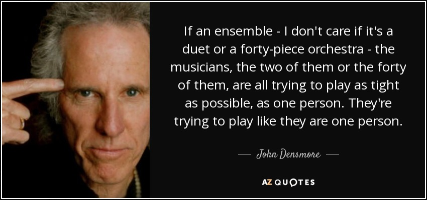 If an ensemble - I don't care if it's a duet or a forty-piece orchestra - the musicians, the two of them or the forty of them, are all trying to play as tight as possible, as one person. They're trying to play like they are one person. - John Densmore