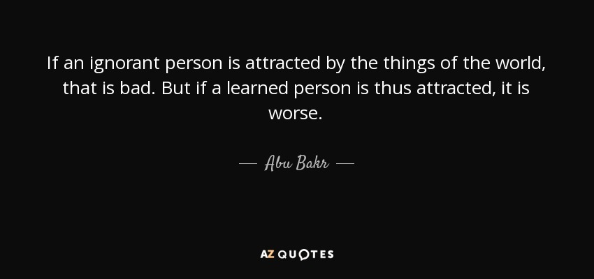 If an ignorant person is attracted by the things of the world, that is bad. But if a learned person is thus attracted, it is worse. - Abu Bakr