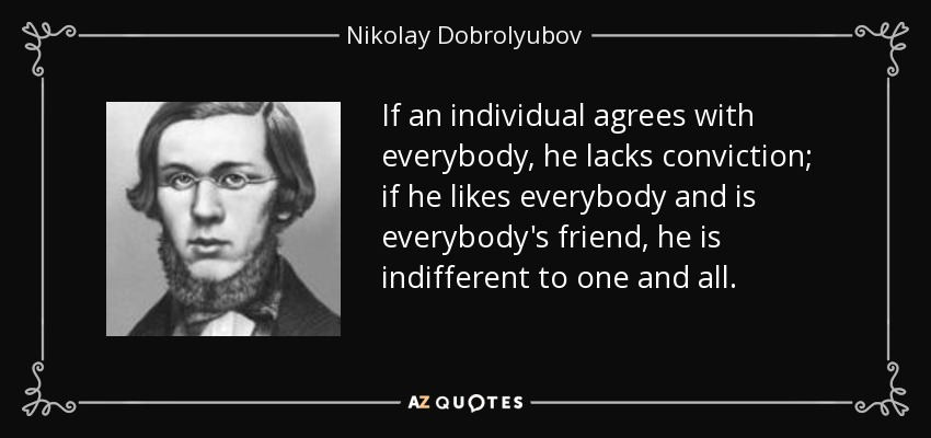 If an individual agrees with everybody, he lacks conviction; if he likes everybody and is everybody's friend, he is indifferent to one and all. - Nikolay Dobrolyubov