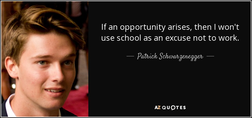 If an opportunity arises, then I won't use school as an excuse not to work. - Patrick Schwarzenegger