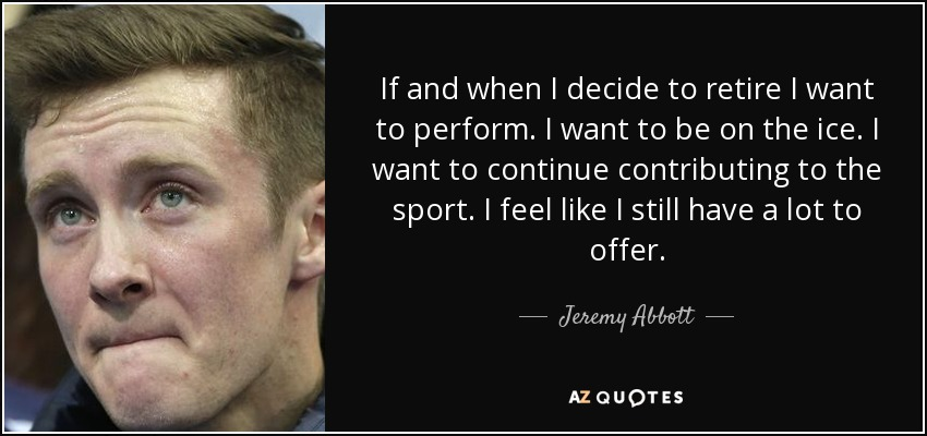 If and when I decide to retire I want to perform. I want to be on the ice. I want to continue contributing to the sport. I feel like I still have a lot to offer. - Jeremy Abbott