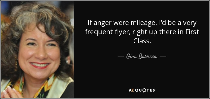 If anger were mileage, I'd be a very frequent flyer, right up there in First Class. - Gina Barreca