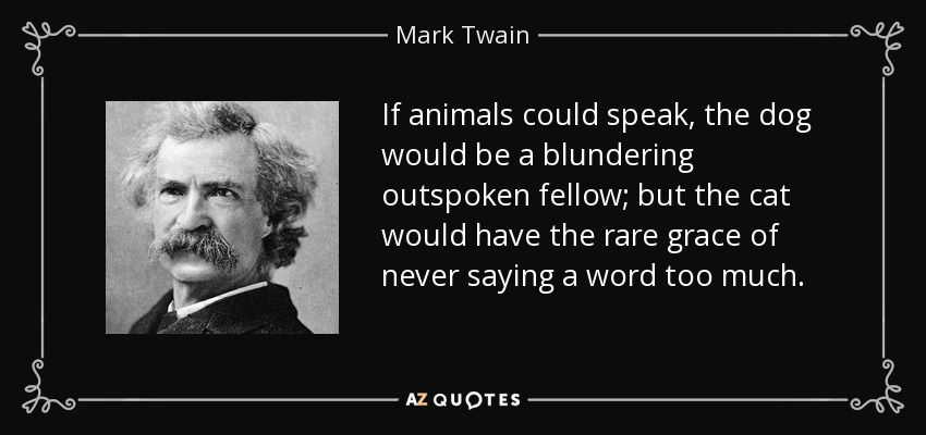 If animals could speak, the dog would be a blundering outspoken fellow; but the cat would have the rare grace of never saying a word too much. - Mark Twain