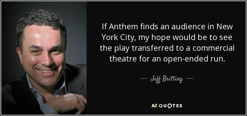 If Anthem finds an audience in New York City, my hope would be to see the play transferred to a commercial theatre for an open-ended run. - Jeff Britting