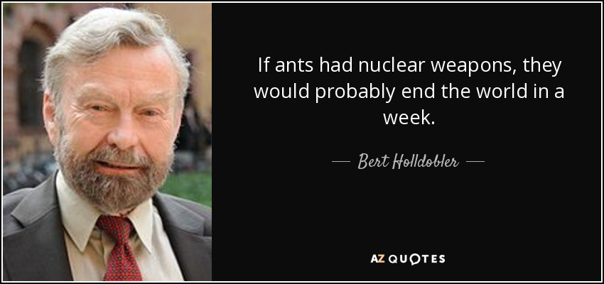 If ants had nuclear weapons, they would probably end the world in a week. - Bert Holldobler