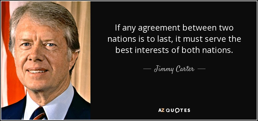 If any agreement between two nations is to last, it must serve the best interests of both nations. - Jimmy Carter