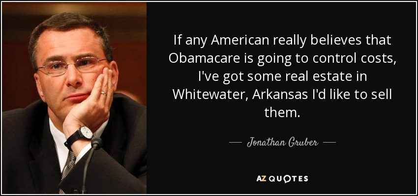 If any American really believes that Obamacare is going to control costs, I've got some real estate in Whitewater, Arkansas I'd like to sell them. - Jonathan Gruber