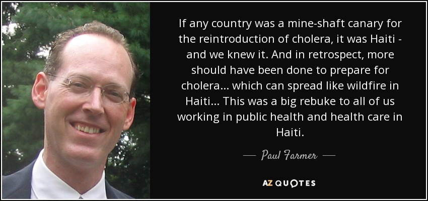 If any country was a mine-shaft canary for the reintroduction of cholera, it was Haiti - and we knew it. And in retrospect, more should have been done to prepare for cholera... which can spread like wildfire in Haiti... This was a big rebuke to all of us working in public health and health care in Haiti. - Paul Farmer