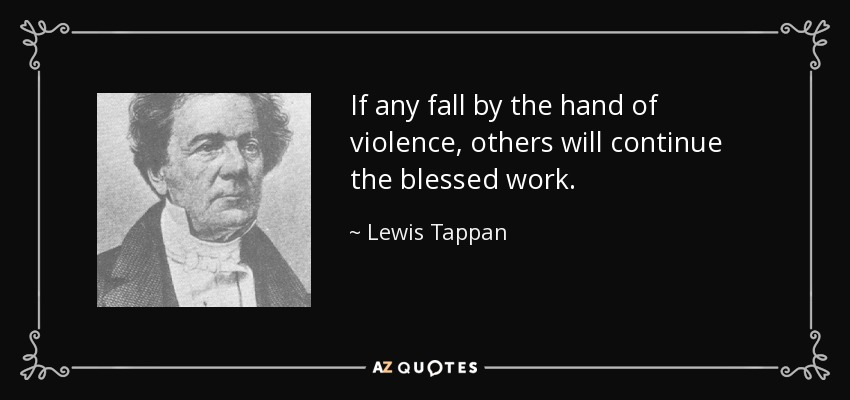 If any fall by the hand of violence, others will continue the blessed work. - Lewis Tappan